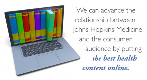 We can advance the relationship between Johns Hopkins Medicine and the consumer audience by putting the best health content online.