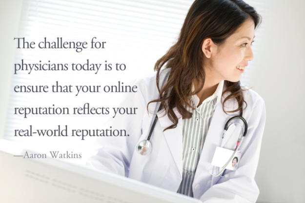 The challenge for physicians today is to ensure that your online reputation reflects your real-world reputation.