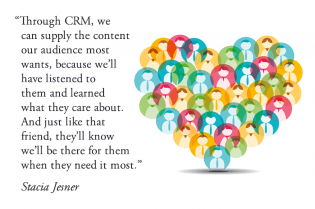 Through CRM, we can supply the content our audience most wants, because we'll have listened to them and learned what they care about. And just like that friend, they'll know we'll be there for them when they need it most.